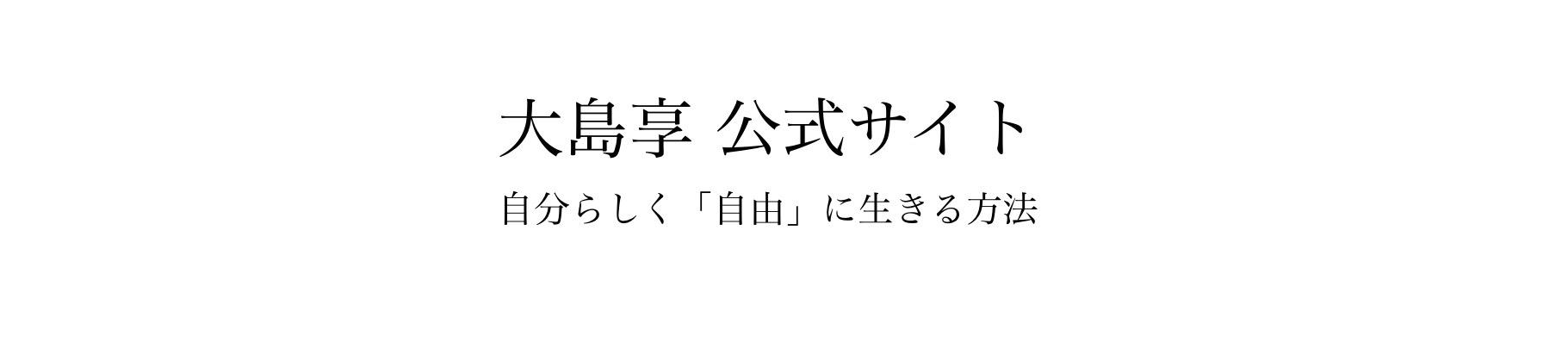 大島享公式サイト〜自分らしく自由に生きる方法〜